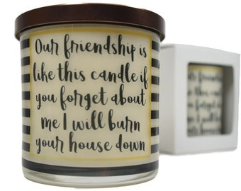 Our Friendship Is Like This Candle If You Forget About Me I Will Burn Your House Down Candle - Natural Soy Candle, Gift Idea, Message Candle