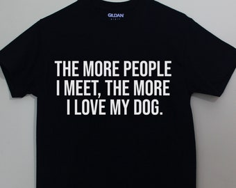 The More People I Meet The More I Love My Dog Dogs Shirt Dog Animal Lover Tshirt Shirt with Sayings Graphic Tee T-Shirt Cotton Polyester