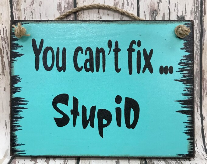 HUMOR SIGN You Can't Fix STUPID Wood Humorous Funny Gift Father's Day Mom Dad Friend Brother Sister Men Man Son Co-worker Boss Dumb Gag 6x8