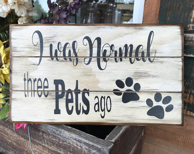 PET SIGN for Animal Lover *I was Normal 3 Pets Ago *Owner Dog Dogs Puppy Cat Cats Kitty *Funny Humorous Wood Wall Decor *Cream White 14x8