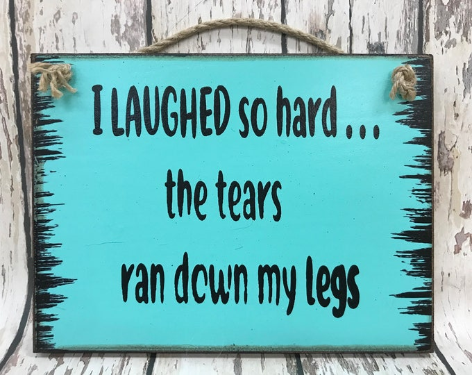 HUMOR SIGN Wood I laughed so hard tears ran down leg Gift Woman Mom Friend Sister Mother Grandma Humorous Funny 40th 50th Birthday Gag 6x8