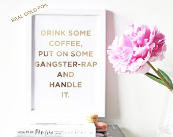 Gold Foil Print, Drink Some Coffee, Put on Some Gangster-Rap and Handle it, Gold Foil Typography Print, A4 & A5 ON SALE!
