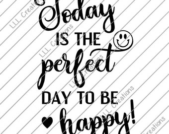 Downloadable Files - Nothing will be shipped - Perfect Day To Be Happy Cutting File - CU ok - SVG - PNG for crafting, Cricut etc.