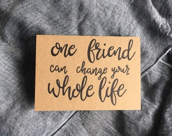 One Friend Can Change Your Whole Life Hand-Lettered Card