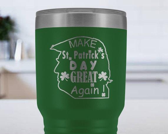 Saint Patricks Day Tumbler 30oz, funny Trump Travel Mug, Make St. Patrick's Day Great Again, Donald Trump Tumbler, irish st paddy mug