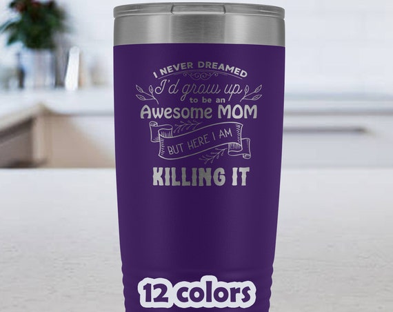 I never dreamed Id grow up to be an awesome Mom Tumbler 20oz, Mother's Day Mug, Mothers Day Gift, gift for mom, mothers gift, mom travel mug