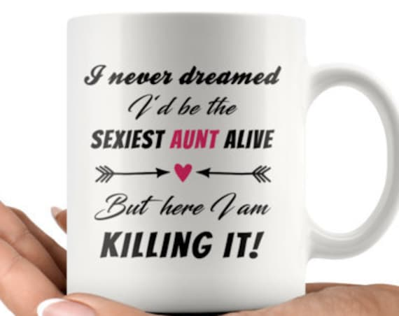 I never dreamed I'd be the sexiest aunt alive - But here I am. Killing it! 11oz Coffee Mug