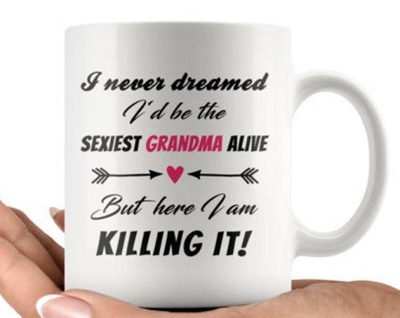 Never dreamed I'd be the sexiest Grandma alive - 11oz Coffee Mug