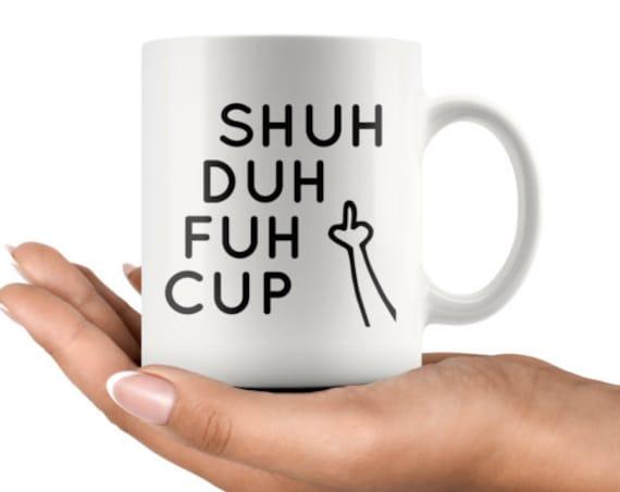Shuh Duh Fuh Cup, Inappropiate Mug, 11 oz Coffee Mug
