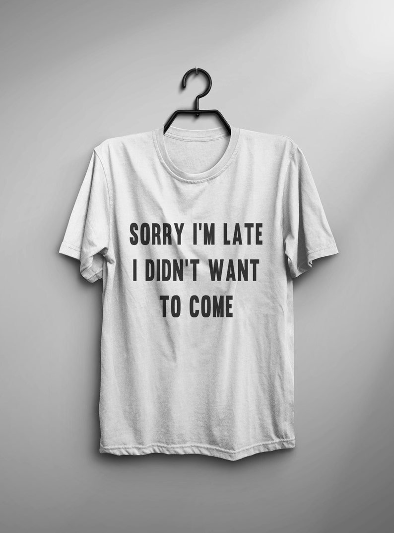 Sorry I M Late I Didn T Want To Come Tumblr Tshirts Etsy