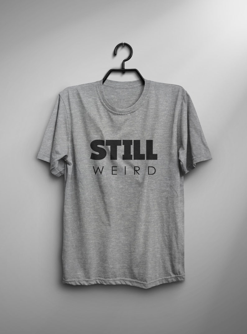 273a7a3cd526 Still weird shirt tshirt mens graphic tee womens shirts with