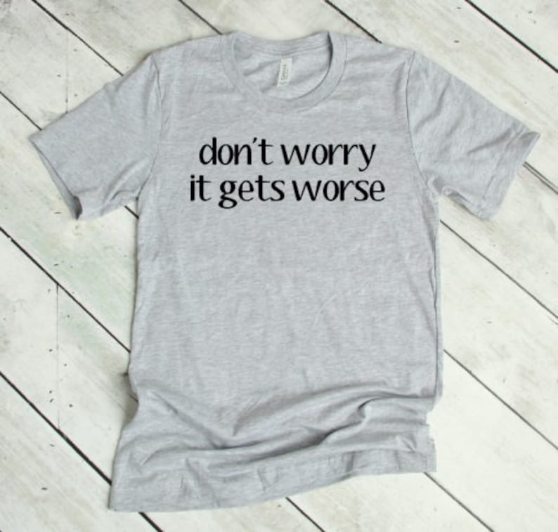 2f358870 Don't worry it gets worse shirts with sayings | Etsy