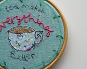 Teacup Hoop Art; 'Tea Makes Everything Better' 4inch Embroidered Wall Art, Textile Wall Hanging