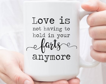 Funny Mug, love is not having to hold in your farts anymore, Coffee Mug for him, Funny Valentine's Day Gift, Gift for Him, Girlfriend Gift
