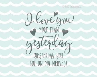 Love You More Than Yesterday SVG Cricut Explore and more. Cut or Printable. Yesterday you got on my nerves Love Anniversary Wedding SVG