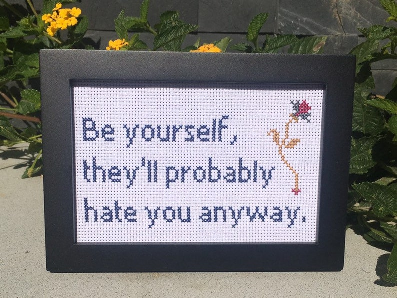 Be yourself they'll probably hate you anyway.  4x6 image 0
