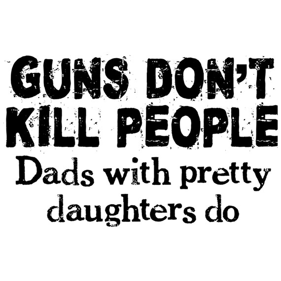 Guns Don T Kill People Dads With Pretty Daughters Do Etsy