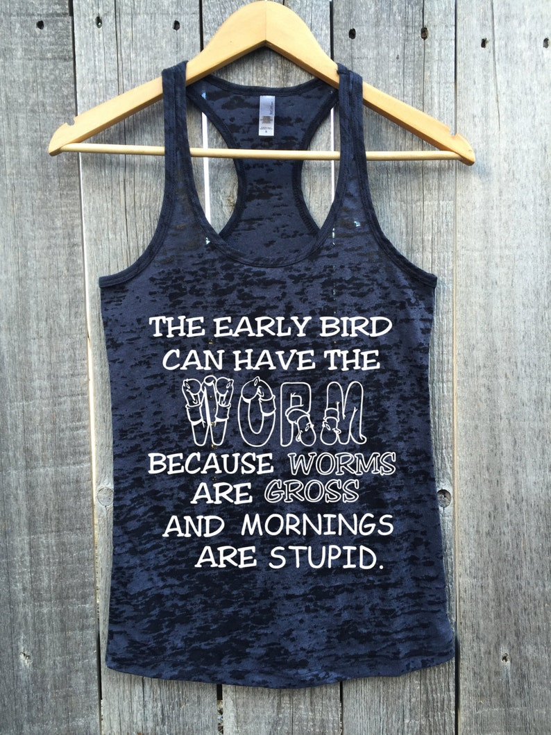 a8b248772885d Early Bird Tank Top. Early Bird Get The Worm. Worms Are Gross.