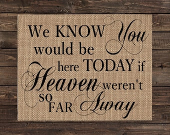 Burlap Print Fabric Art Memorial for Wedding or Special Event - We Know You Would Be Here Today if Heaven Weren't So Far Away (#1673B)