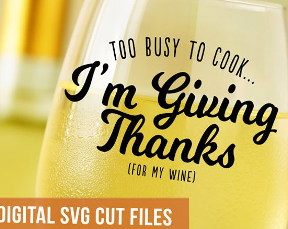 I'm Too Busy To Cook- I'm Giving Thanks (For My Wine) SVG Cutting File SVG files for Silhouette Autumn Svg Wine Svg Thanksgiving Table Decor