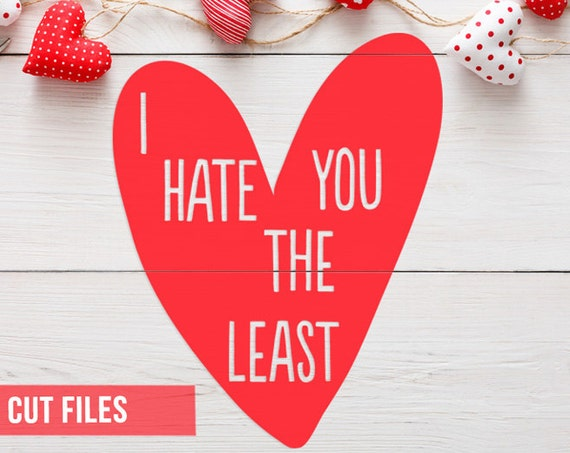 Valentines SVG - I Hate You The Least SVG - Cutting Files - Silhouette Cameo - Cricut Explore - Heart Svg - Valentines Day Svg - Funny Svg
