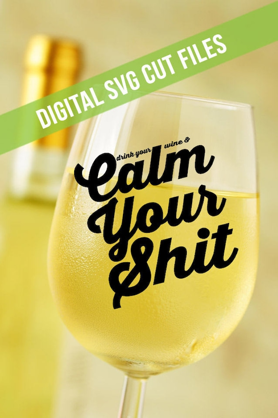 Drink Your Wine & Calm Your Sh!t SVG Cutting File Vinyl Cutting Decal for Wine Glass Mugs TShirts SVG files for Silhouette Cameo Cut Files