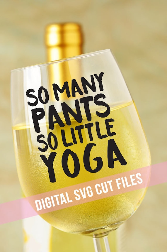 Wine Glass Decal - Yoga SVG - So Many Pants So Little Yoga SVG - Funny SVG - Mom Svg - Svg Files for Silhouette Cameo - Circuit Svg Files