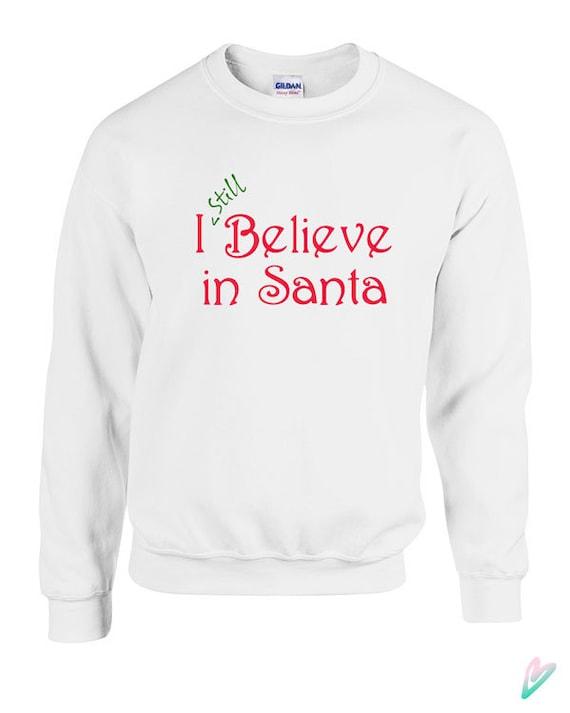 I Still Believe in Santa Sweater Crewneck Sweatshirt Hoodie Christmas Gift xmas Present Festive Claus Funny Cute Family Kids Holiday TT05