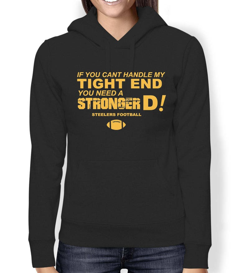 timeless design c1319 05d54 Steelers Sweatshirt - If You Cant Handle My Tight End, You Need Stronger D.  Funny Unisex Pittsburgh Football Hoodie Sweatshirt S M L Xl Xxl
