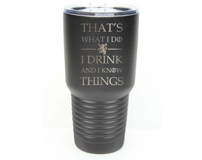 That's What I do - I Drink and I Know Things - Stainless Steel Tumbler with Clear Lid - Choice of 12 - 20 - 30 oz and Colors -Engraved Gift