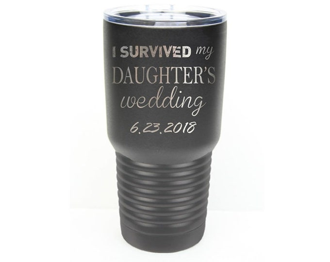 I Survived My Daughter's Wedding Tumbler made of Stainless Steel Laser Engraved with a Clear Lid - Choices of 12 - 20 - 30 ounce & Color