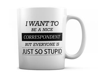 Correspondent mug - Correspondent gift - I want to be a nice Correspondent but everyone is just so stupid