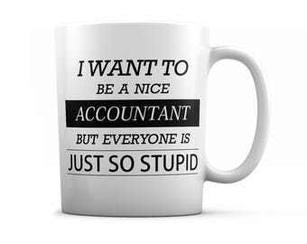Accountant mug - Accountant gifts - I want to be a nice Accountant but everyone is just so stupid