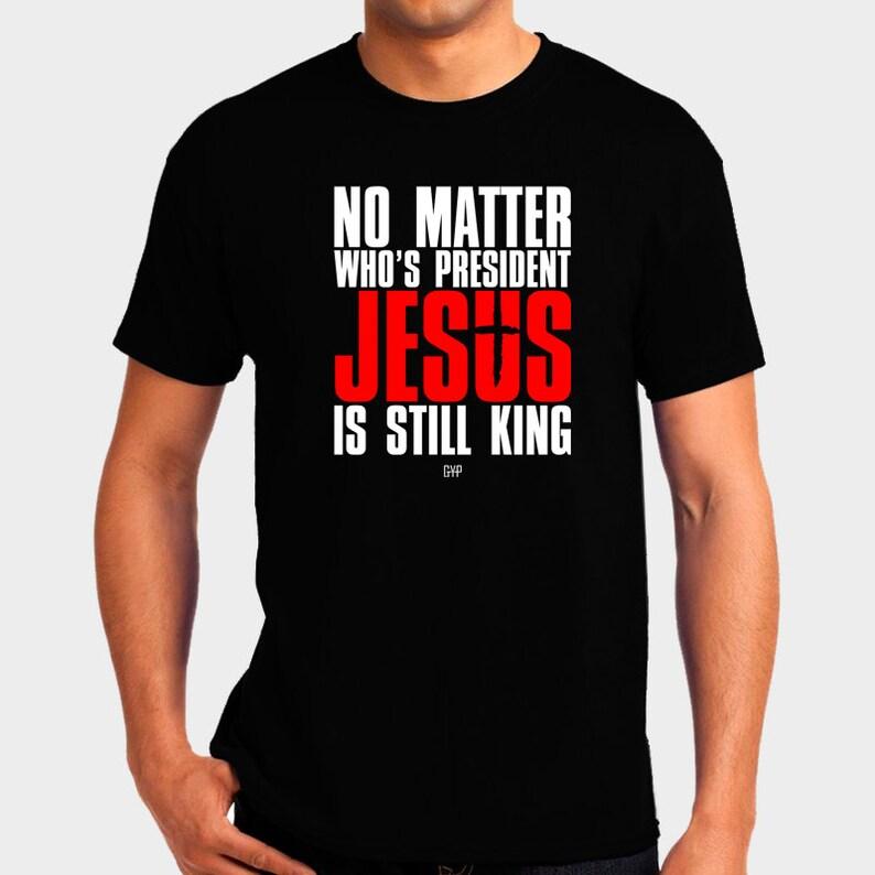 No Matter Who's President Jesus is Still King T-Shirt  image 0