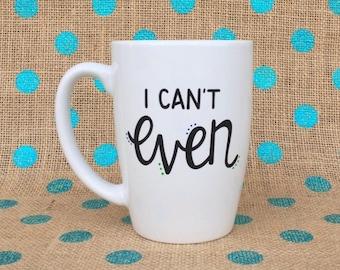 Funny Coffee mug - I Can't Even Coffee Mug - Hand Painted Coffee Mug - Funny Mug - Personalized Mug - Mug - I Can't Even