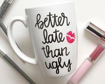 Funny Coffee Mug - Better Late Than Ugly Coffee Mug - Coffee Mug For Girlfriend - Funny Gift - Custom Mug - Better Late Than Ugly - Mug
