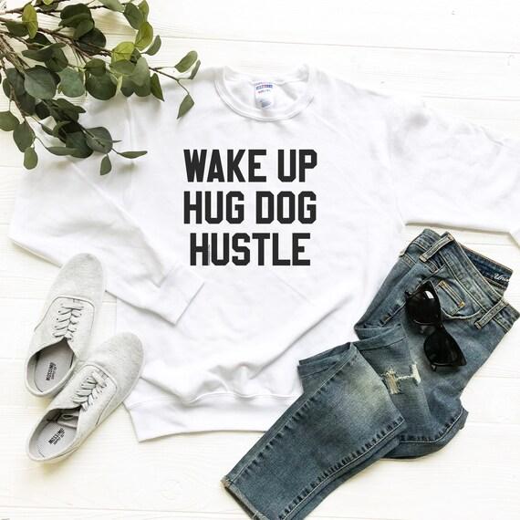Wake Up Hug Dog Hustle Sweatshirt Dog Lovers Sweatshirt Etsy