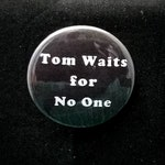 Tom Waits for No One- 1.5 inch Pin Back Button
