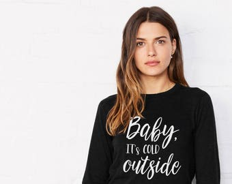 Baby its Cold Outside Long Sleeve T Shirt // Winter Shirt / Long Sleeve Graphic Tee / Girlfriend Gift / Gift for Friend / Long Sleeve Shirt
