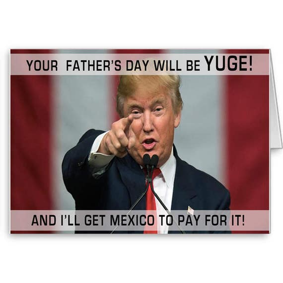 Trump Father's Day, Funny Trump Card, Political Card, Donald Trump,Your Father's Day will be Yuge! Mexico Pay for it, Send Positive Thoughts