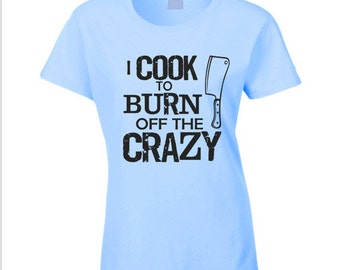 c92919b918 I Cook To Burn Off The Crazy T Shirt cooking T Shirt Tee Shirt funny chef  gift