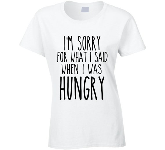 5615c4032 I'm Sorry For What I Said When I Was Hungry Funny T Shirt | Etsy