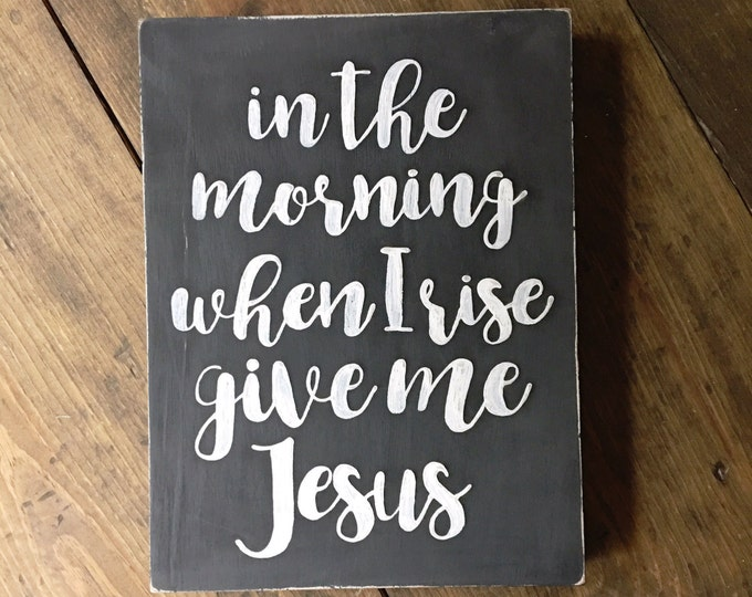 Hand Painted and Distressed Wooden Sign in the Morning when I rise give me Jesus
