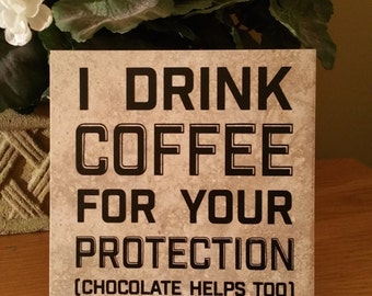 Saying Tile, Quote Tile, Coffee, Chocolate, 6x6 Tile With Permanent Vinyl Lettering, I drink coffee for your protection... , Gift under 20
