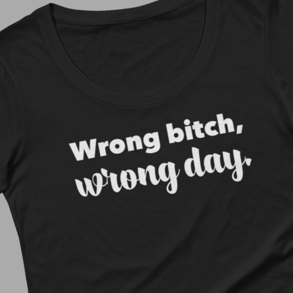2d5174ce Wrong bitch wrong day t-shirt for women funny tee sassy | Etsy