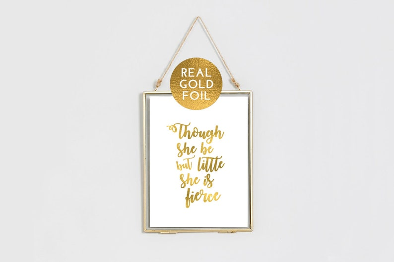 Though She Be But Little She Is Fierce print  Gold Foil Print image 0