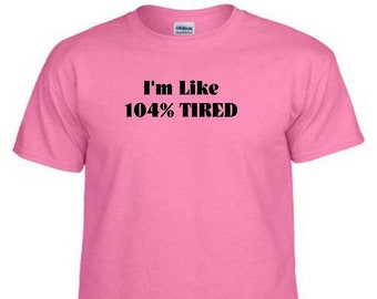 I'M LIKE 104% TIRED Funny Humor Novelty Quote T-Shirt
