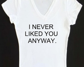 I Never Liked You Anyway Shirt. Gym Tank Top. Workout Shirt. Womens T Shirt. Gym Tank. Running Shirts. S,M,L,XL