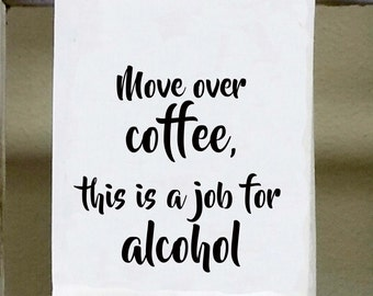 "Coffee Alcohol, Kitchen Towel, Dish Towel, Bar Towel, ""Move over coffee this is a job for alcohol"""