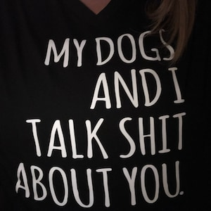 My Dogs and I Talk Sh*t About You T-shirt | Dog Mom Tee | My Dog Shirt |  Love Dogs Tee | EDITED VERSION